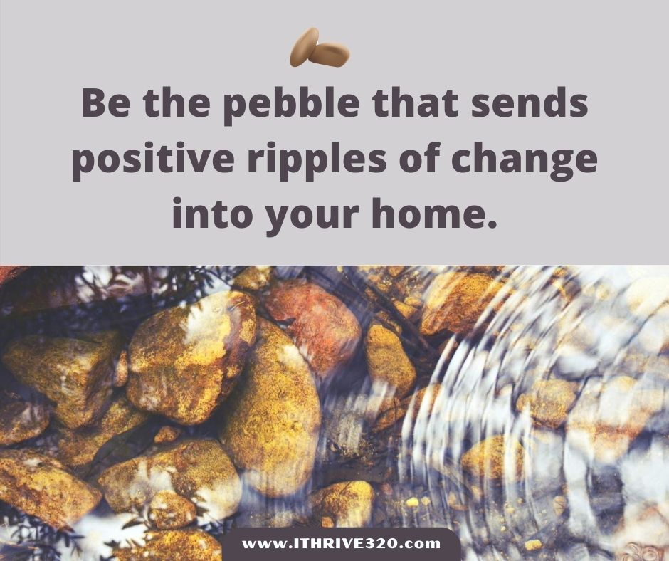 Positive Parenting Quote: Be the pebble that sends positive ripples of change into your home.