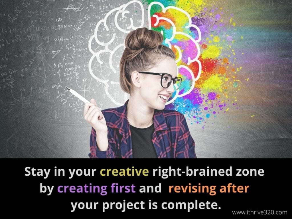 Creativity Boosting Action Step: Stay in your creative right-brained mode by creating first and only revising after your project is complete.