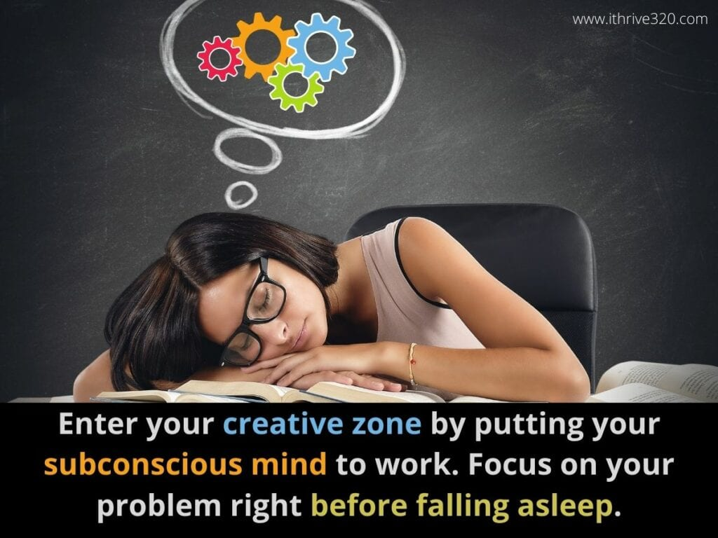 Creativity Boosting Action Step: Get in your creative zone by putting your subconscious mind to work. Focus on your problem or project immediately before falling asleep.